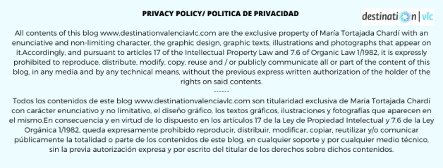 Privacy policy _ Política de privacidad All contents of this blog www.destinationvalenciavlc.com are the exclusive property of María Tortajada Chardí with an enunciative and non-limiting character, the graphic design